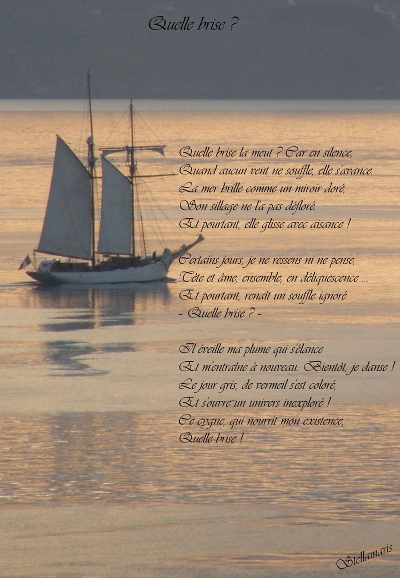 Quelle brise ? / / Quelle brise la meut ? Car en silence, / Quand aucun vent ne souffle, elle s'avance. / La mer brille comme un miroir doré, / Son sillage ne l'a pas défloré. / Et pourtant, elle glisse avec aisance ! / / Certains jours, je ne ressens ni ne pense, / Tête et âme, ensemble, en déliquescence ... / Et pourtant, renaît un souffle ignoré / – Quelle brise ? – / / Il éveille ma plume qui s'élance / Et m'entraîne à nouveau. Bientôt, je danse ! / Le jour gris, de vermeil s'est coloré, / Et s'ouvre un univers inexploré ! / Ce cygne, qui nourrit mon existence, / Quelle brise ! / / Stellamaris